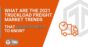 What Are The 2021 Truckload Freight Market Trends that Brokers Need to Know